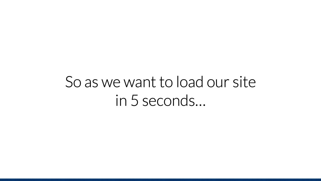 So as we want to load our site in 5 seconds…