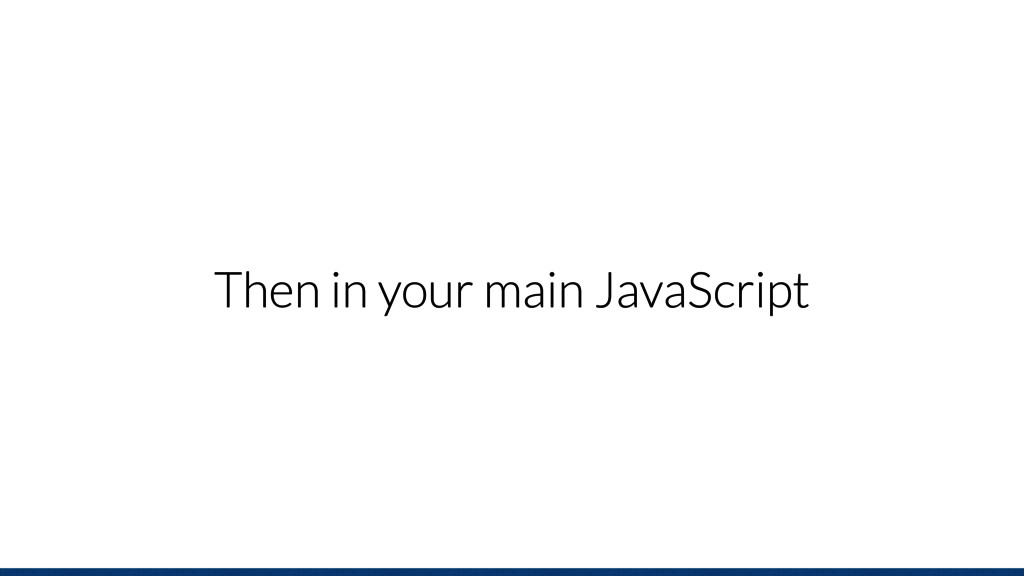 Then in your main JavaScript