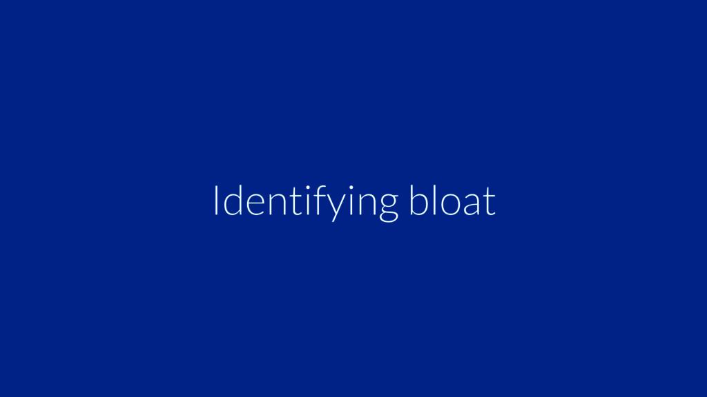 Identifying bloat
