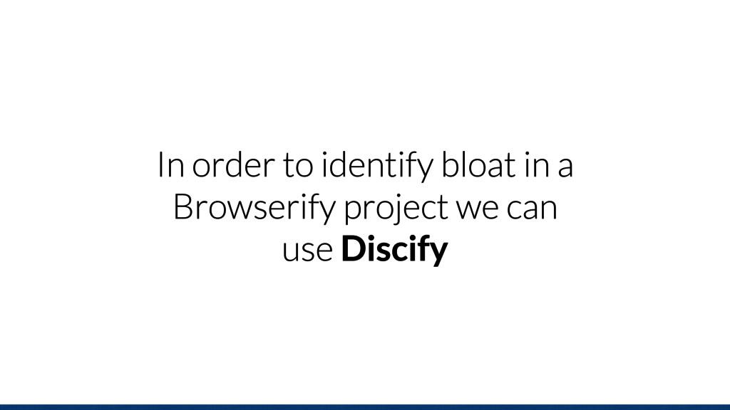 In order to identify bloat in a Browserify proj...