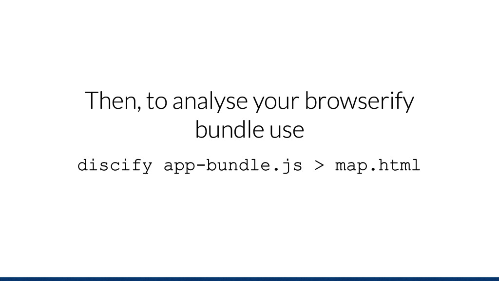 Then, to analyse your browserify bundle use dis...