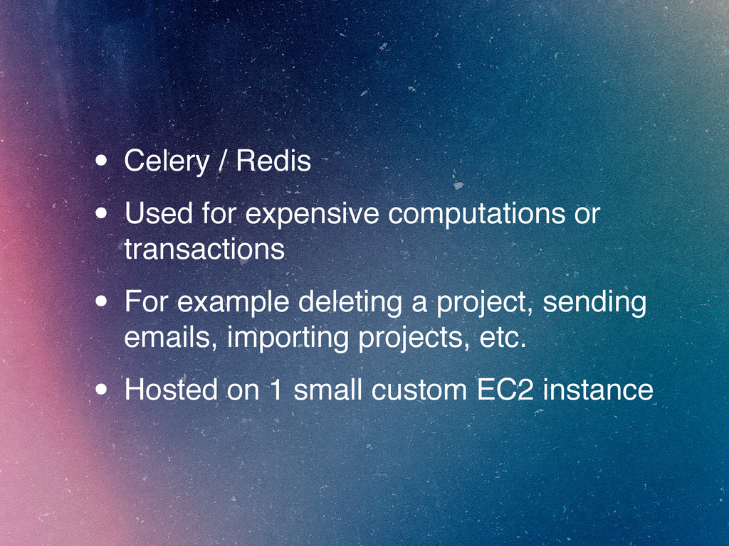• Celery / Redis • Used for expensive computati...