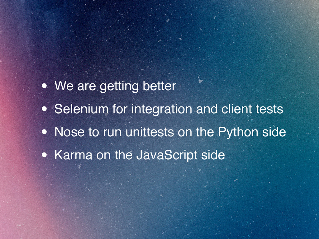 • We are getting better • Selenium for integrat...