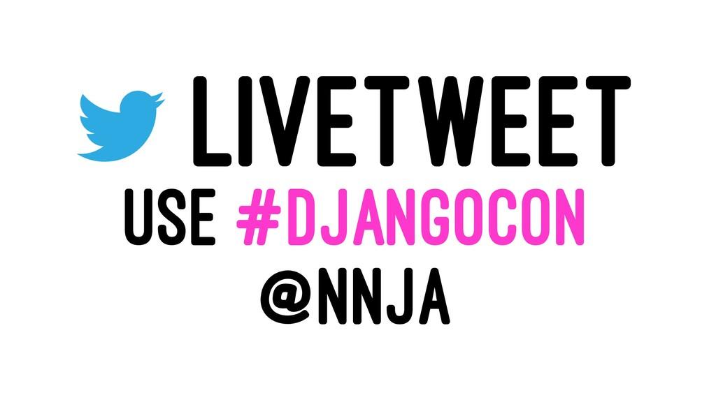 LIVETWEET USE #DJANGOCON @NNJA