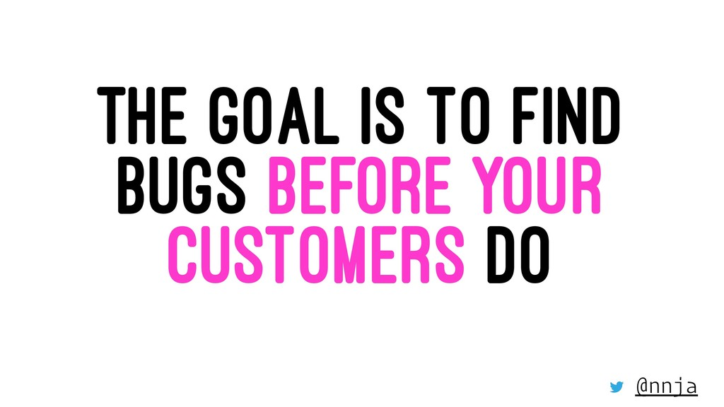 THE GOAL IS TO FIND BUGS BEFORE YOUR CUSTOMERS ...