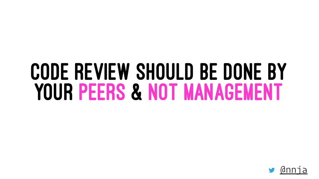 CODE REVIEW SHOULD BE DONE BY YOUR PEERS & NOT ...