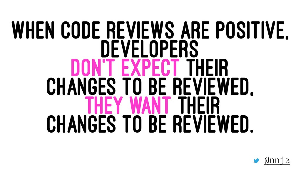 WHEN CODE REVIEWS ARE POSITIVE, DEVELOPERS DON'...