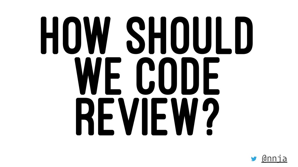 HOW SHOULD WE CODE REVIEW? @nnja