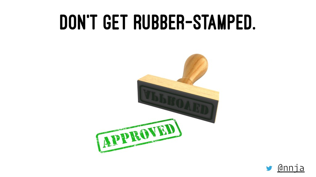 DON'T GET RUBBER-STAMPED. @nnja