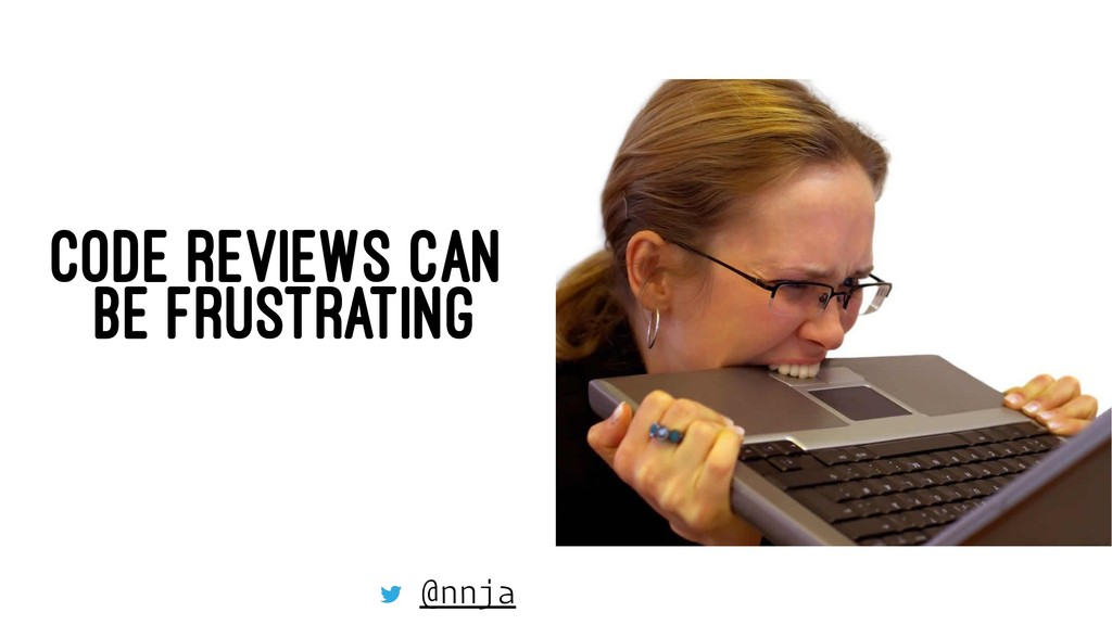 CODE REVIEWS CAN BE FRUSTRATING @nnja