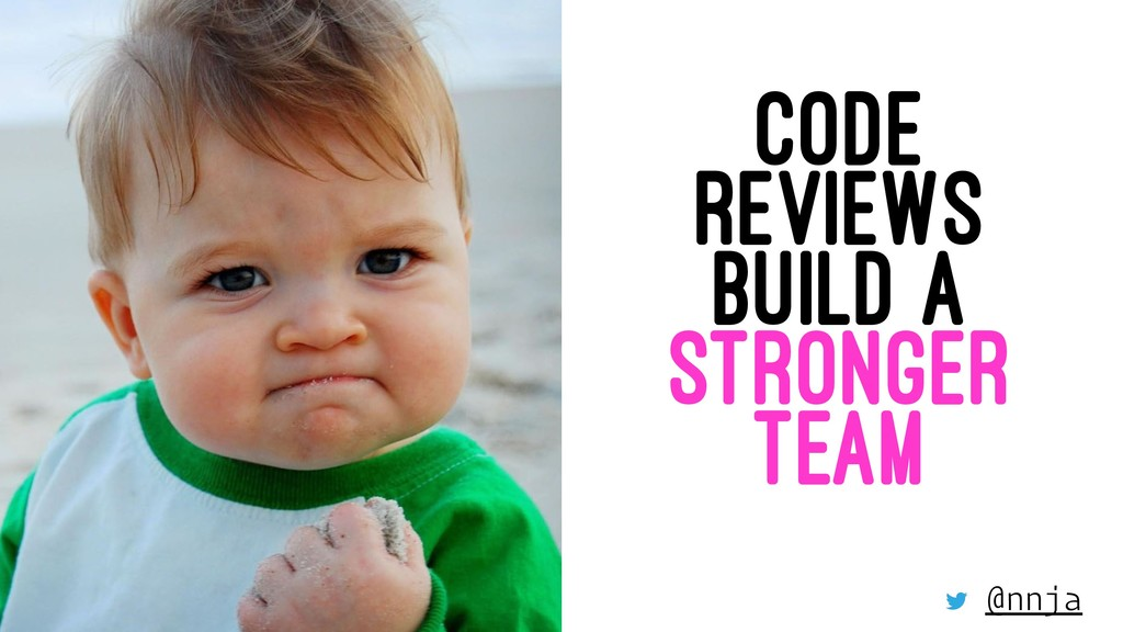 CODE REVIEWS BUILD A STRONGER TEAM @nnja