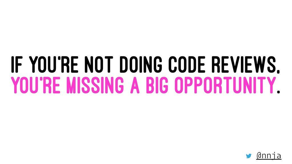 IF YOU'RE NOT DOING CODE REVIEWS, YOU'RE MISSIN...