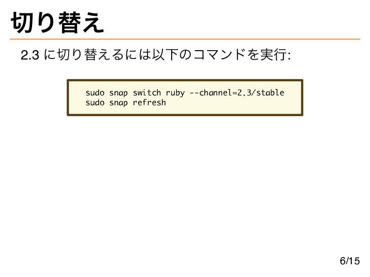 切り替え 2.3 に切り替えるには以下のコマンドを実行: sudo snap switch r...