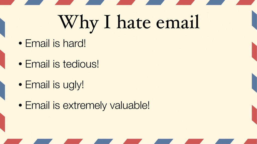 Why I hate email • Email is hard! • Email is te...