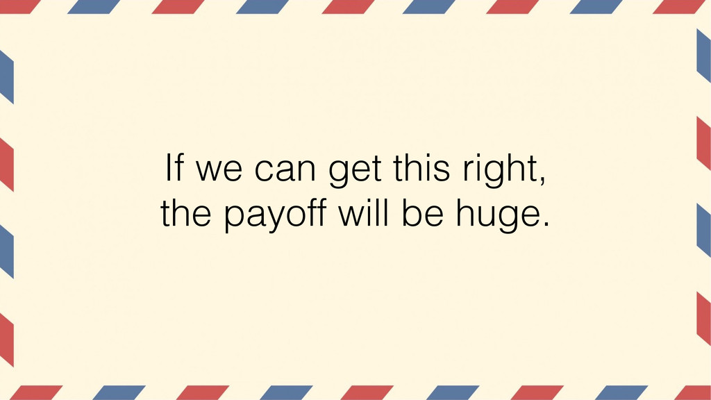 If we can get this right, the payoff will be hu...