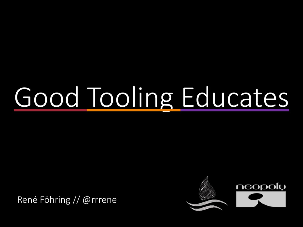 Good Tooling Educates René Föhring // @rrrene