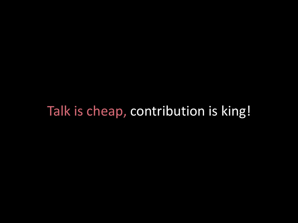Talk is cheap, contribution is king!