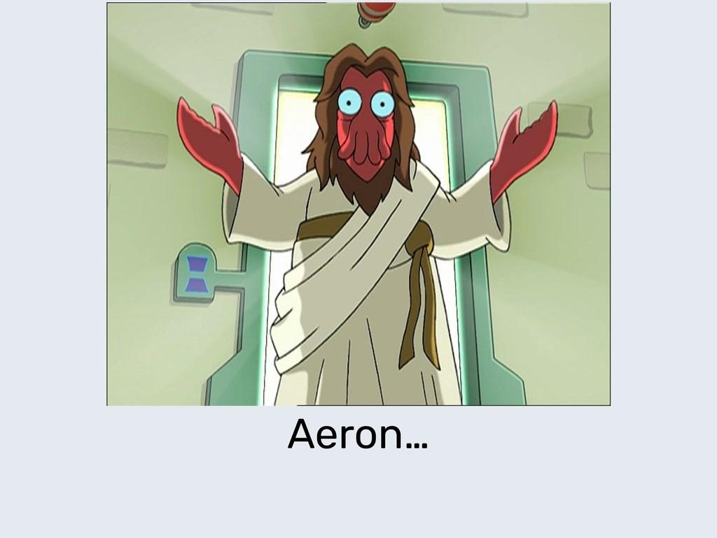 Aeron…