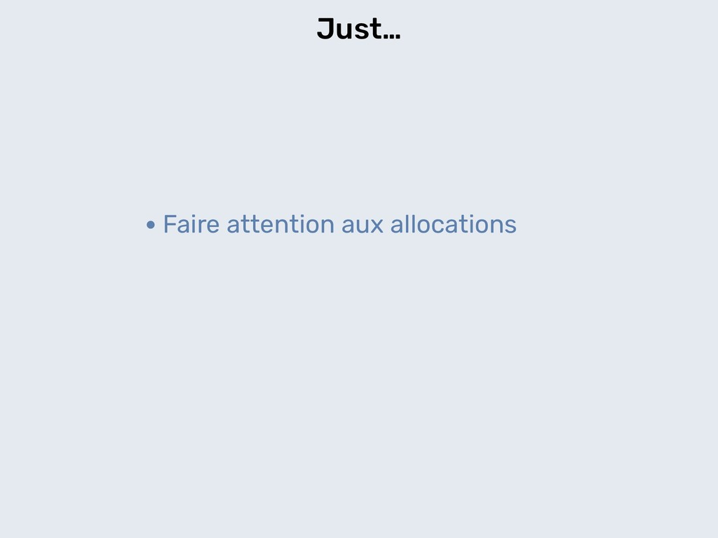 Just… •Faire attention aux allocations