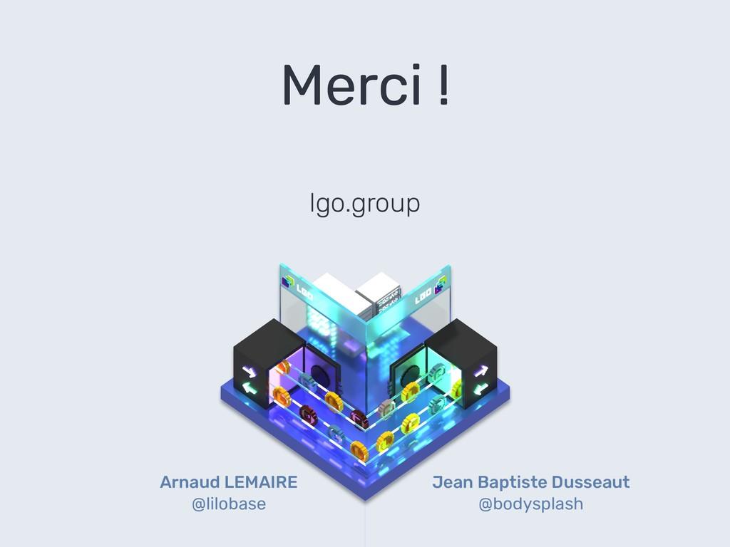 Merci ! lgo.group Arnaud LEMAIRE @lilobase Jean...