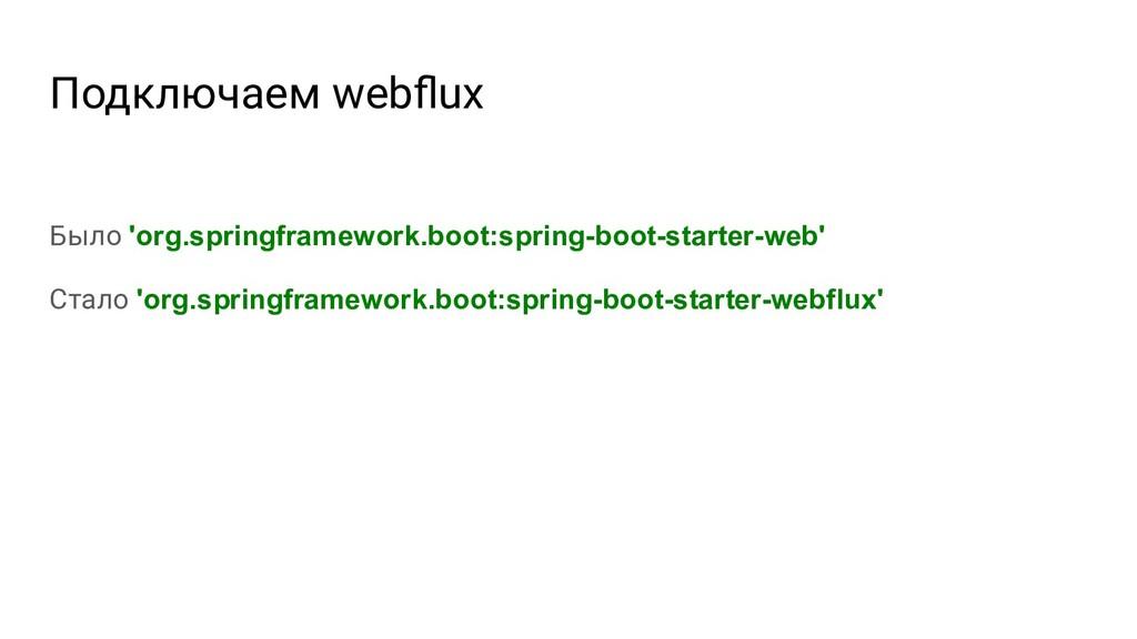 Подключаем webflux Было 'org.springframework.boo...