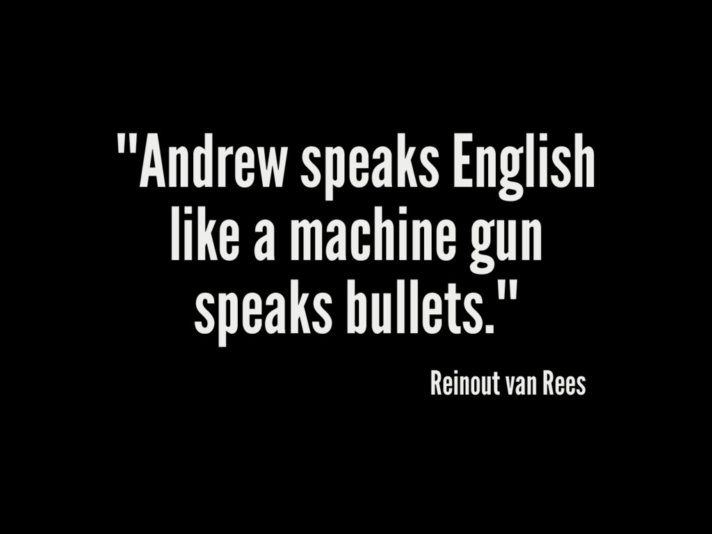 """""Andrew speaks English like a machine gun spea..."