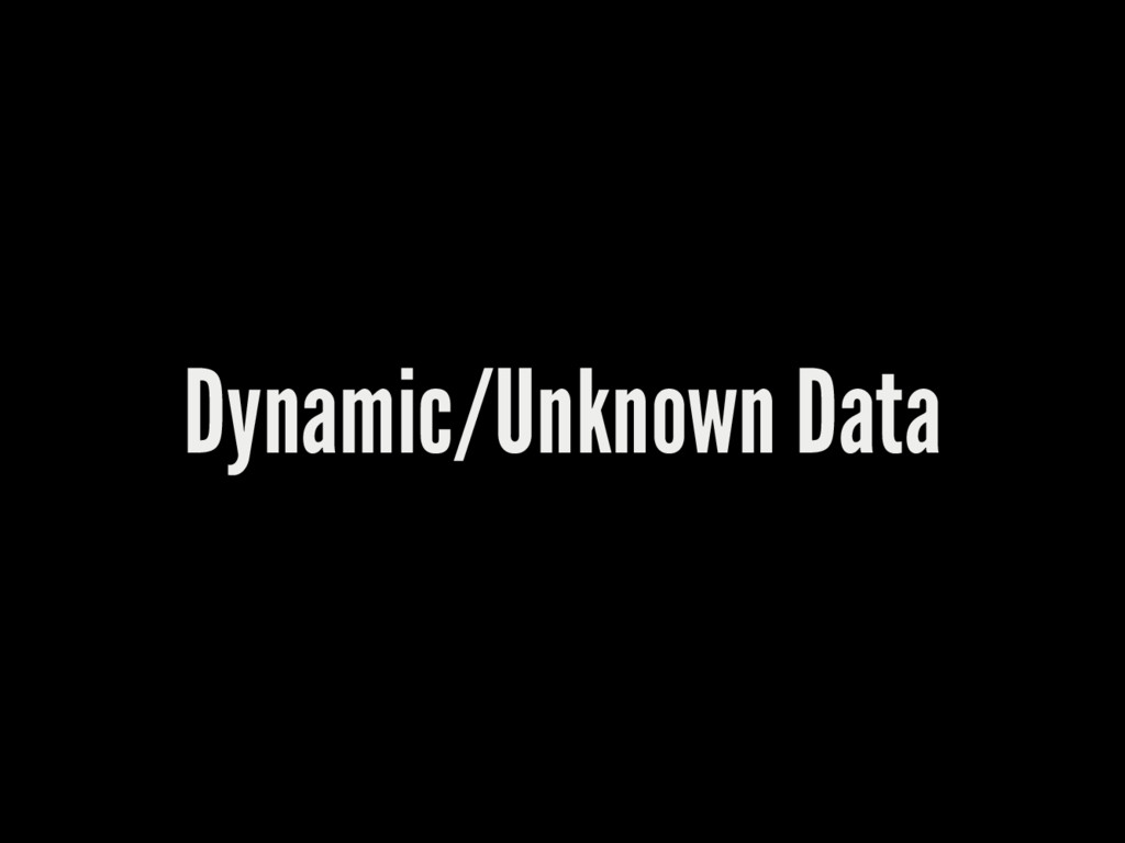 Dynamic/Unknown Data