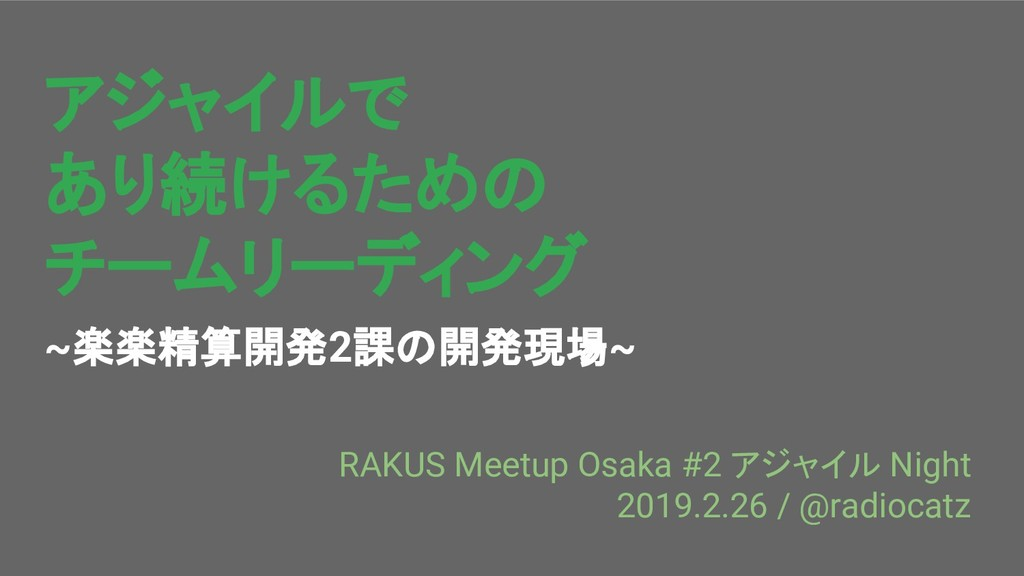 アジャイルで あり続けるための チームリーディング ~楽楽精算開発2課の開発現場~ RAKUS...