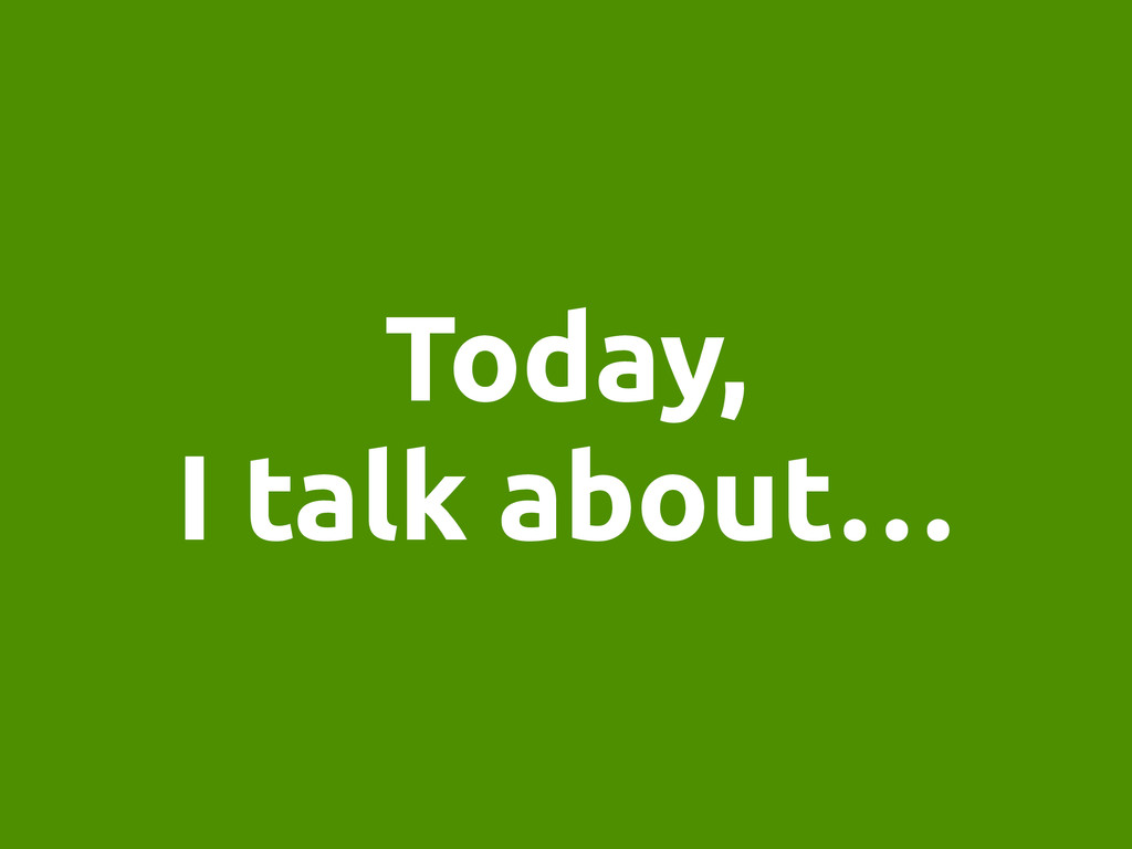 Today, I talk about…