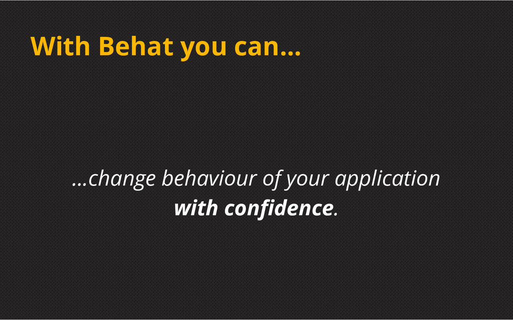 With Behat you can... ...change behaviour of yo...