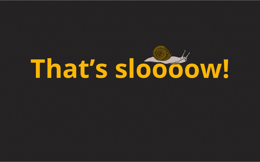 That's sloooow!