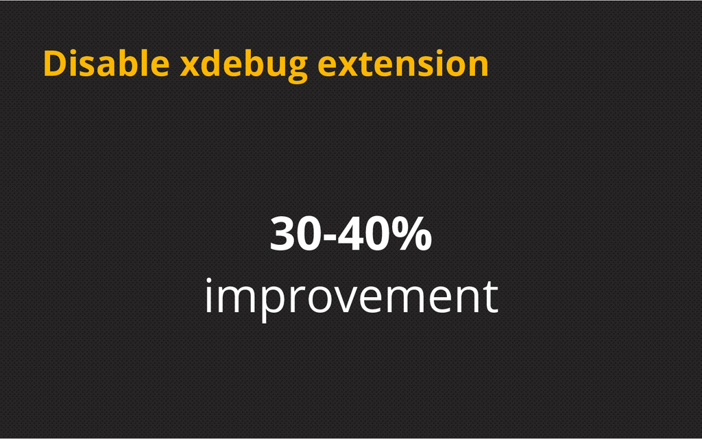 Disable xdebug extension 30-40% improvement