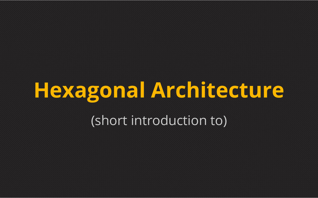 (short introduction to) Hexagonal Architecture