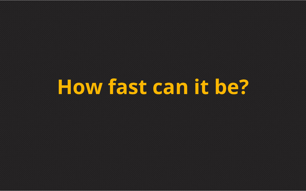How fast can it be?