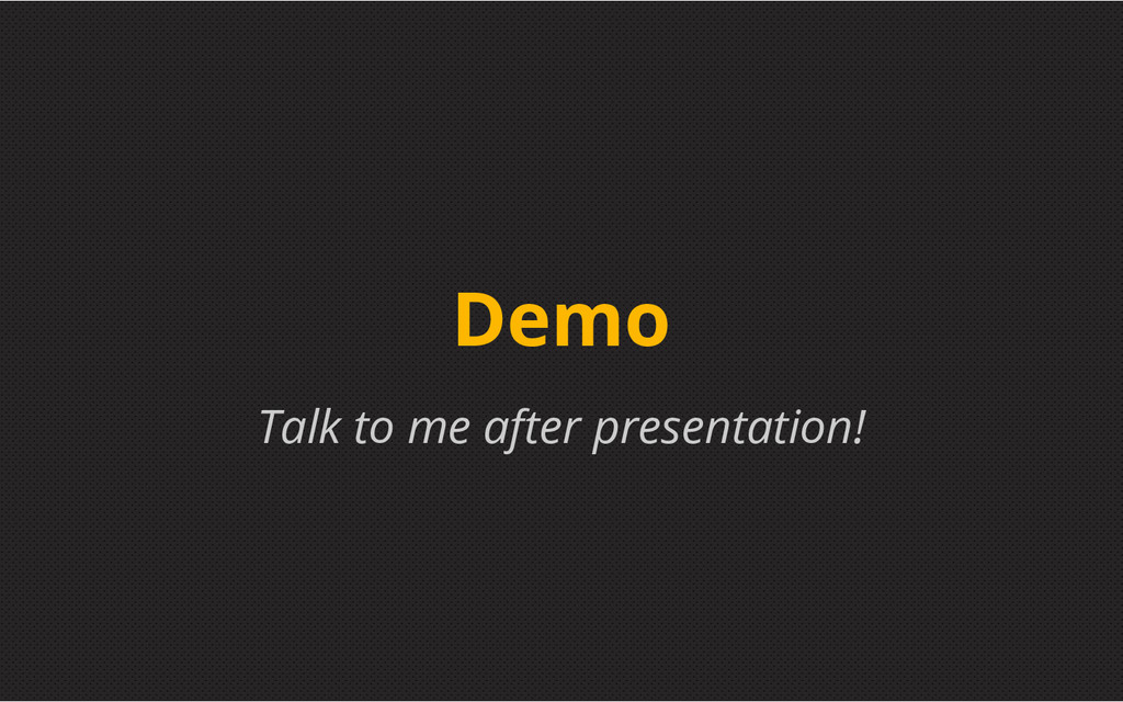 Talk to me after presentation! Demo