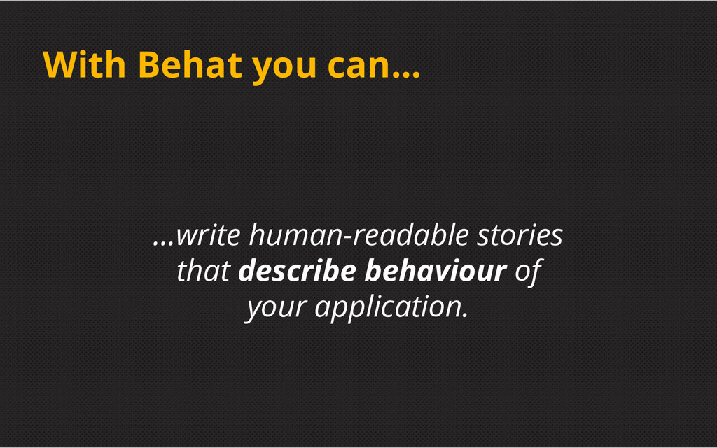 With Behat you can... ...write human-readable s...