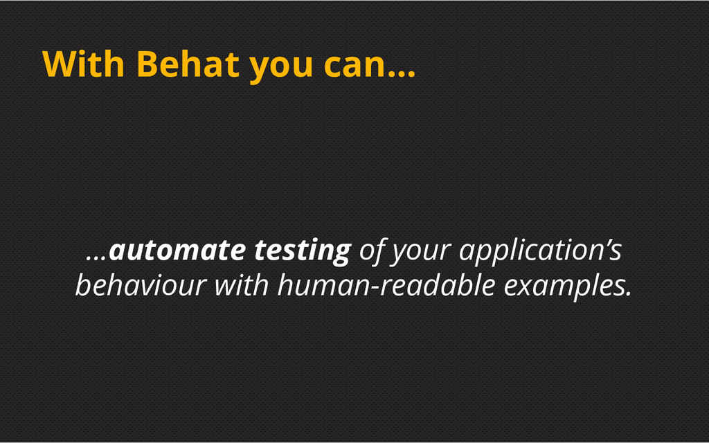With Behat you can... ...automate testing of yo...