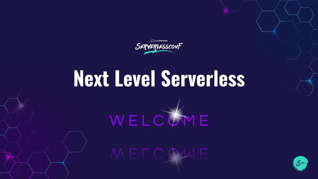 Next Level Serverless W E L C O M E