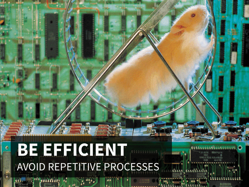 BE EFFICIENT AVOID REPETITIVE PROCESSES