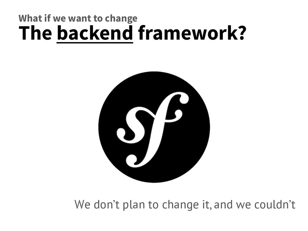 What if we want to change The backend framework...