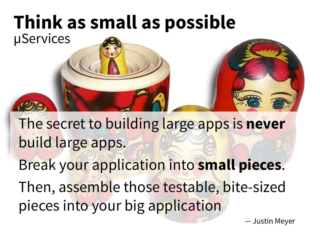 Think as small as possible µServices The secret...