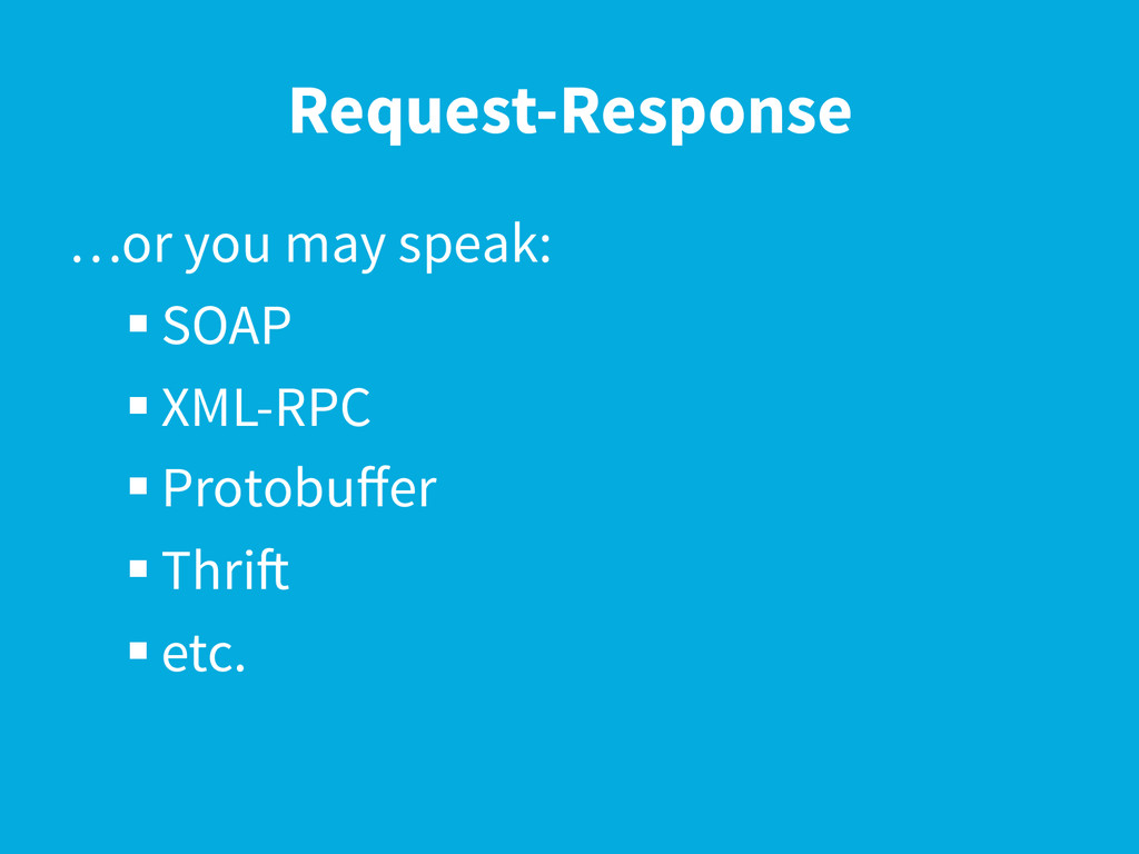 Request-Response …or you may speak: § SOAP § ...