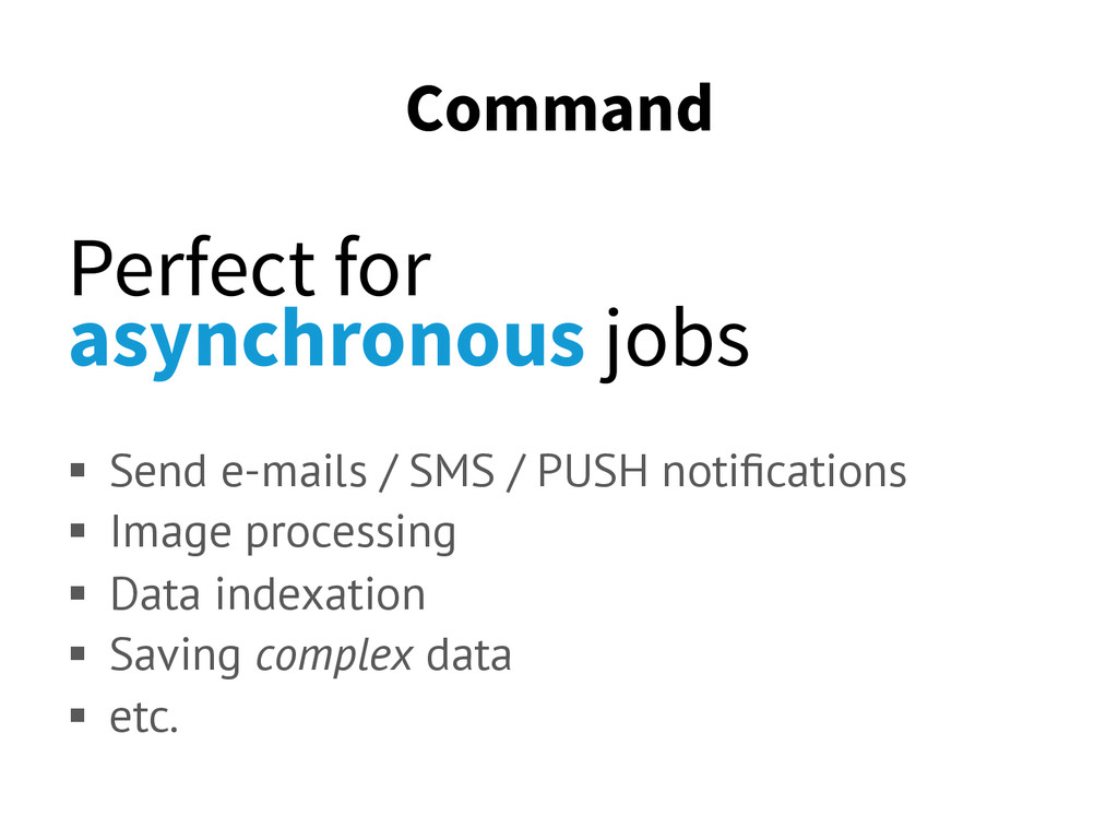 Command Perfect for asynchronous jobs § Send ...