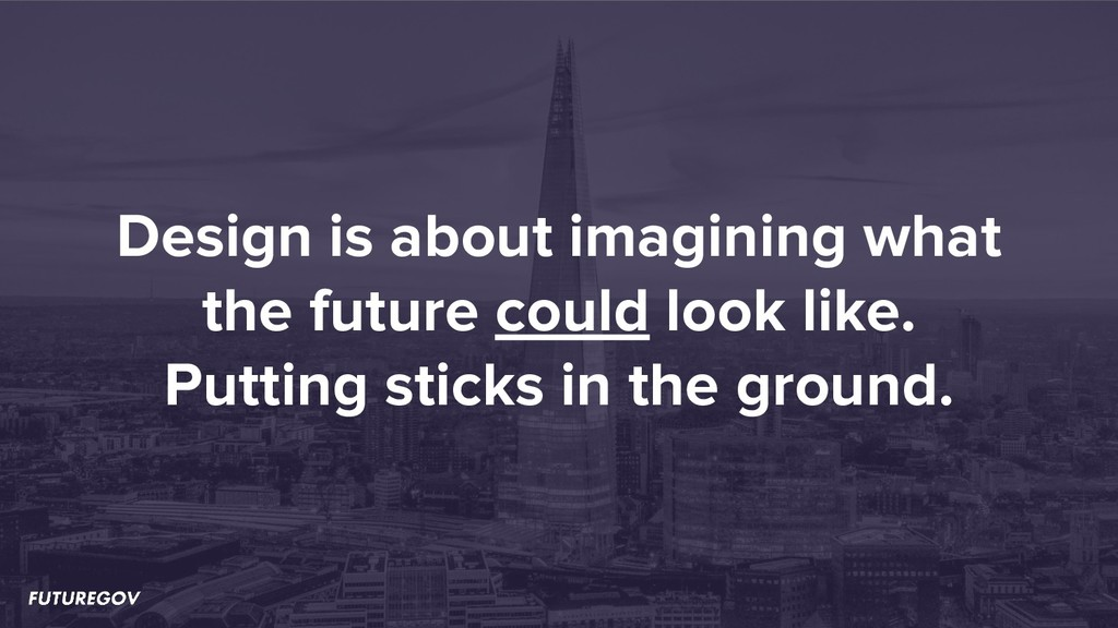 Design is about imagining what the future could...