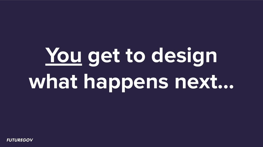 You get to design what happens next...