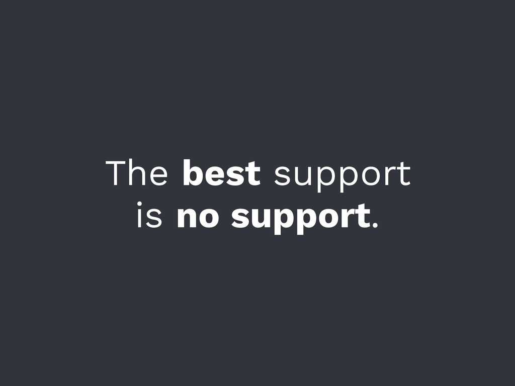 The best support is no support.