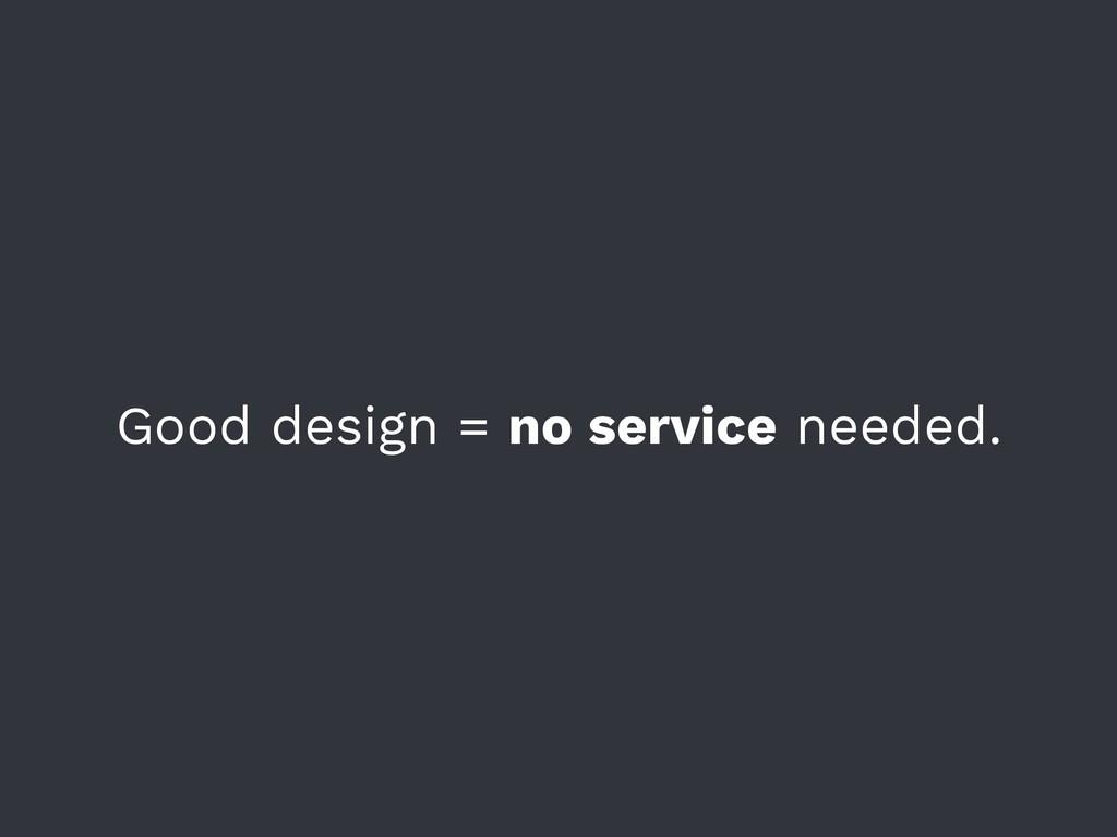 Good design = no service needed.