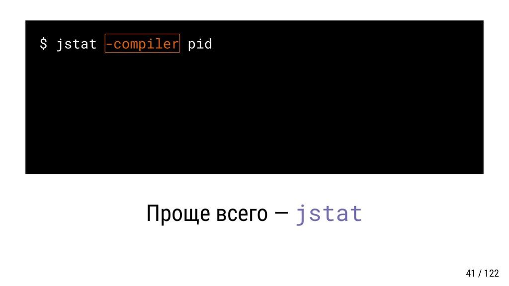 $ jstat -compiler pid Проще всего — jstat 41 / ...