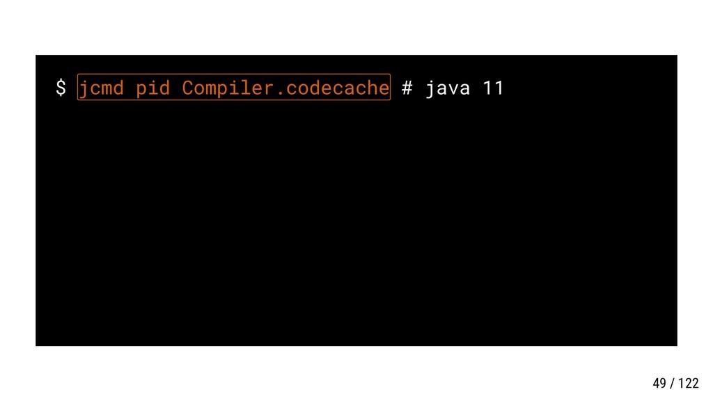$ jcmd pid Compiler.codecache # java 11 49 / 122