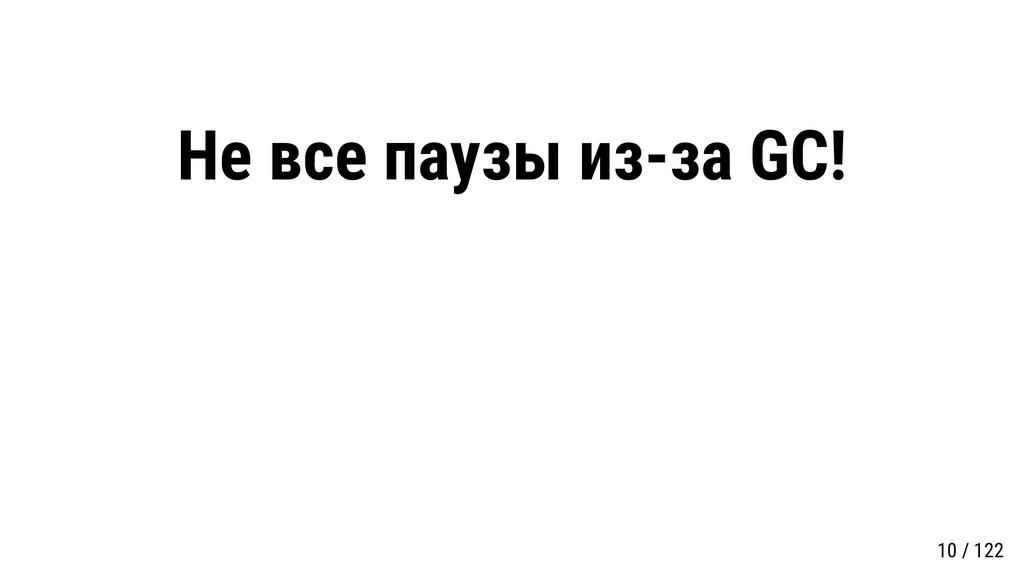Не все паузы из-за GC! 10 / 122